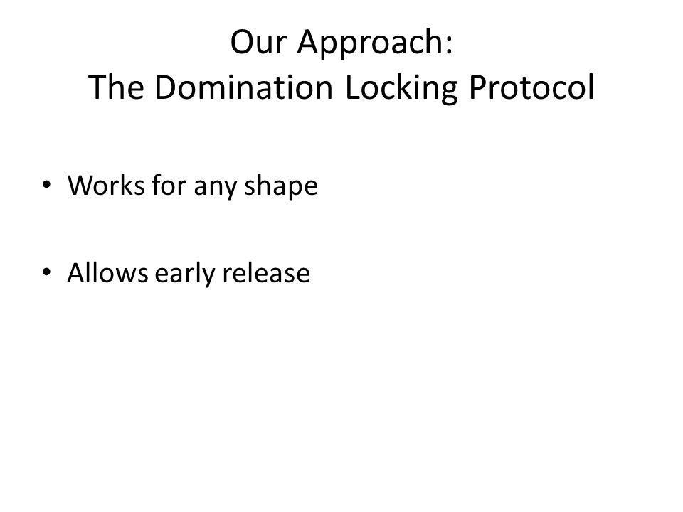 Our Approach: The Domination Locking Protocol Works for any shape Allows early release