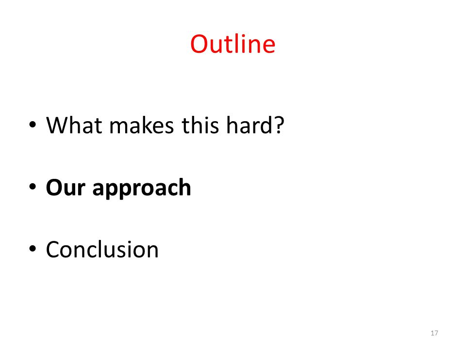 Outline What makes this hard Our approach Conclusion 17