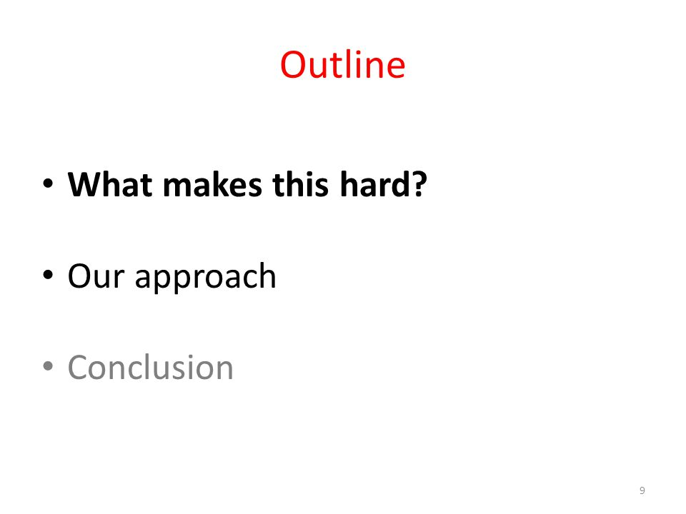 Outline What makes this hard Our approach Conclusion 9