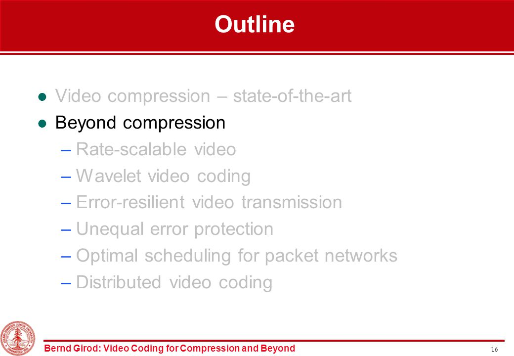 Bernd Girod: Video Coding for Compression and Beyond 16 Outline Video compression – state-of-the-art Beyond compression –Rate-scalable video –Wavelet video coding –Error-resilient video transmission –Unequal error protection –Optimal scheduling for packet networks –Distributed video coding