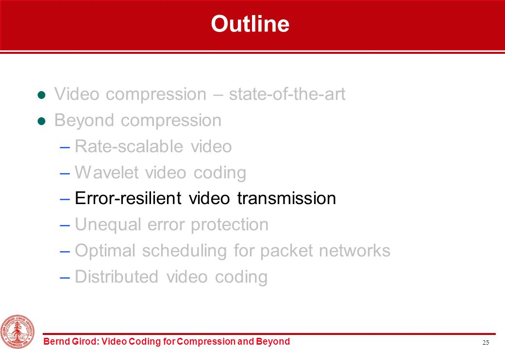 Bernd Girod: Video Coding for Compression and Beyond 25 Outline Video compression – state-of-the-art Beyond compression –Rate-scalable video –Wavelet video coding –Error-resilient video transmission –Unequal error protection –Optimal scheduling for packet networks –Distributed video coding