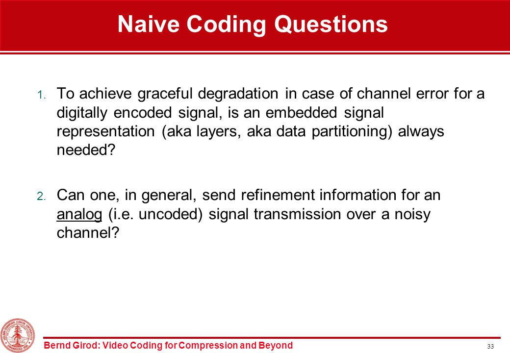 Bernd Girod: Video Coding for Compression and Beyond 33 Naive Coding Questions 1.