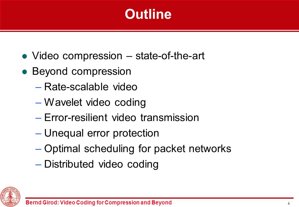 Bernd Girod: Video Coding for Compression and Beyond 4 Outline Video compression – state-of-the-art Beyond compression –Rate-scalable video –Wavelet video coding –Error-resilient video transmission –Unequal error protection –Optimal scheduling for packet networks –Distributed video coding