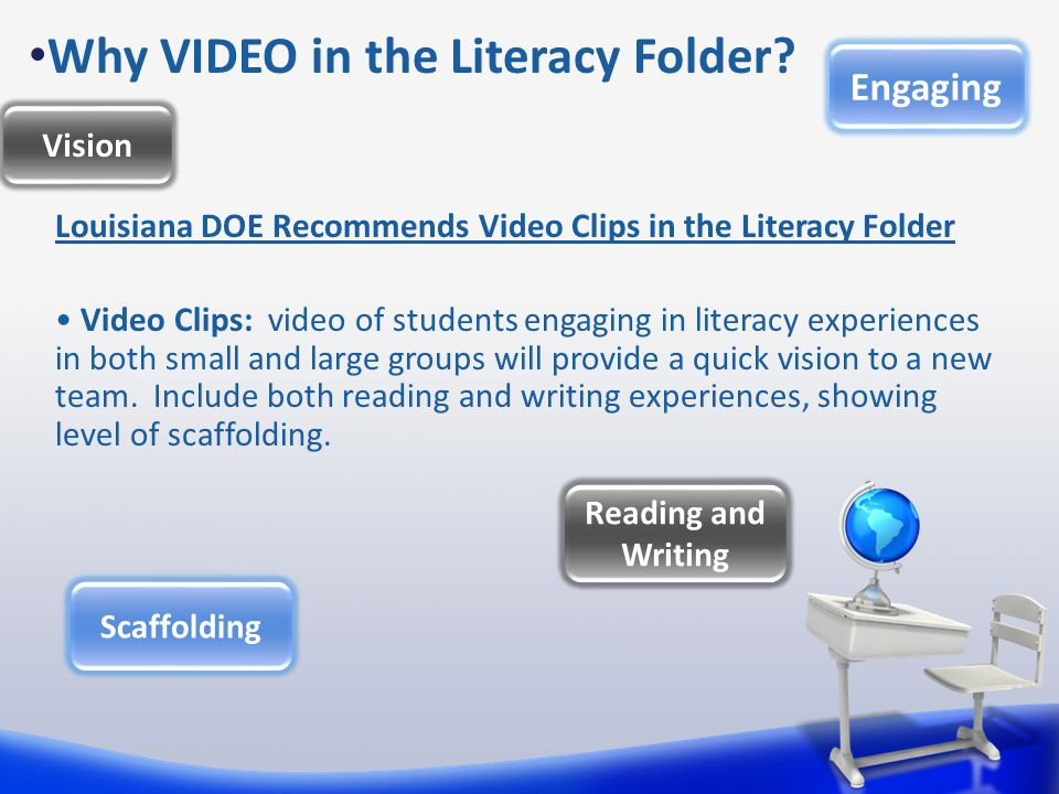 Louisiana DOE Recommends Video Clips in the Literacy Folder Video Clips: video of students engaging in literacy experiences in both small and large groups will provide a quick vision to a new team.