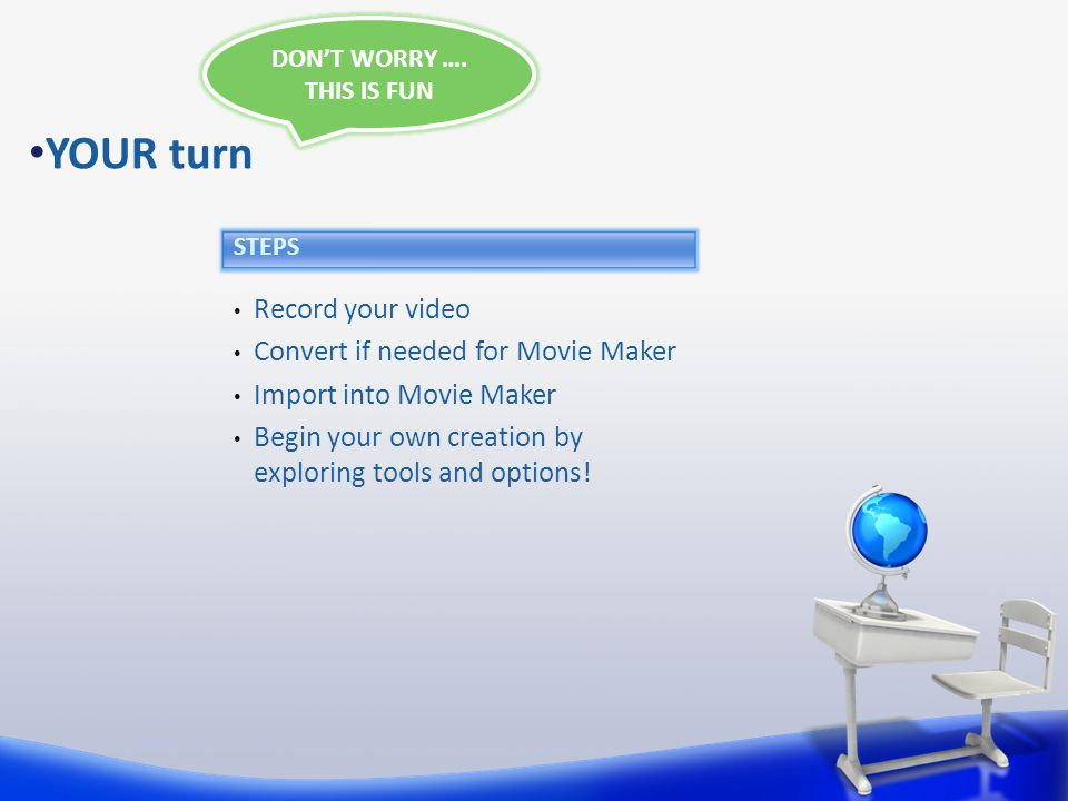 Record your video Convert if needed for Movie Maker Import into Movie Maker Begin your own creation by exploring tools and options.