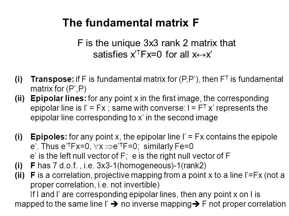 The fundamental matrix F F is the unique 3x3 rank 2 matrix that satisfies x' T Fx=0 for all x↔x' (i)Transpose: if F is fundamental matrix for (P,P'),