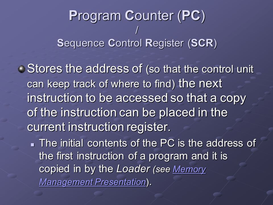 Program Counter (PC) / Sequence Control Register (SCR) Stores the address of (so that the control unit can keep track of where to find) the next instr