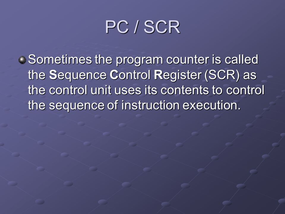 PC / SCR Sometimes the program counter is called the Sequence Control Register (SCR) as the control unit uses its contents to control the sequence of
