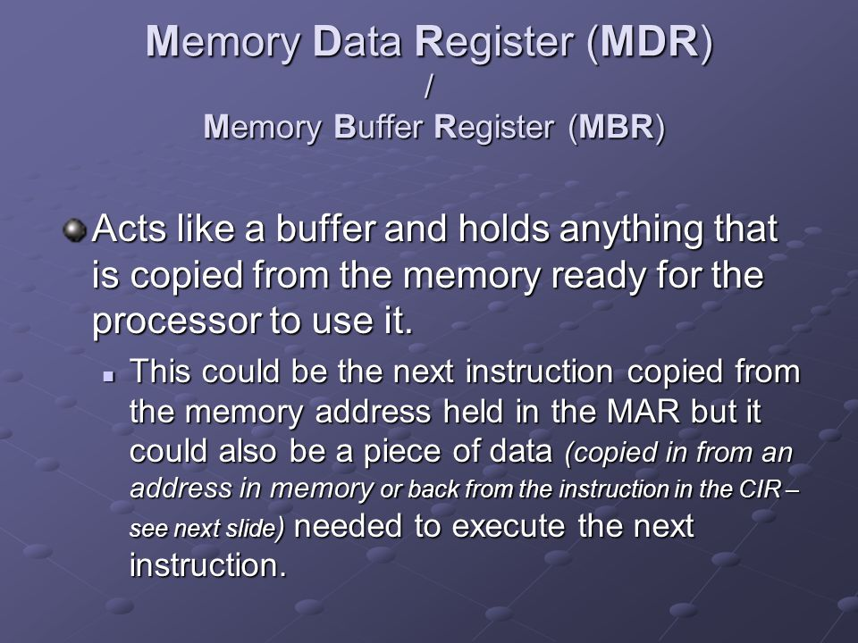 Memory Data Register (MDR) / Memory Buffer Register (MBR) Acts like a buffer and holds anything that is copied from the memory ready for the processor