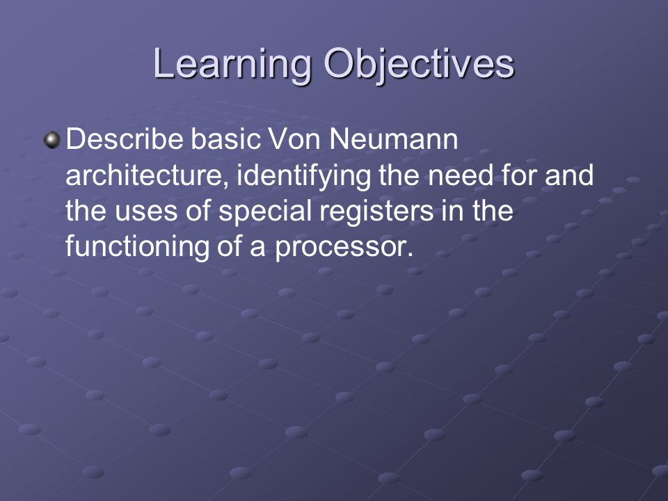 Learning Objectives Describe basic Von Neumann architecture, identifying the need for and the uses of special registers in the functioning of a proces