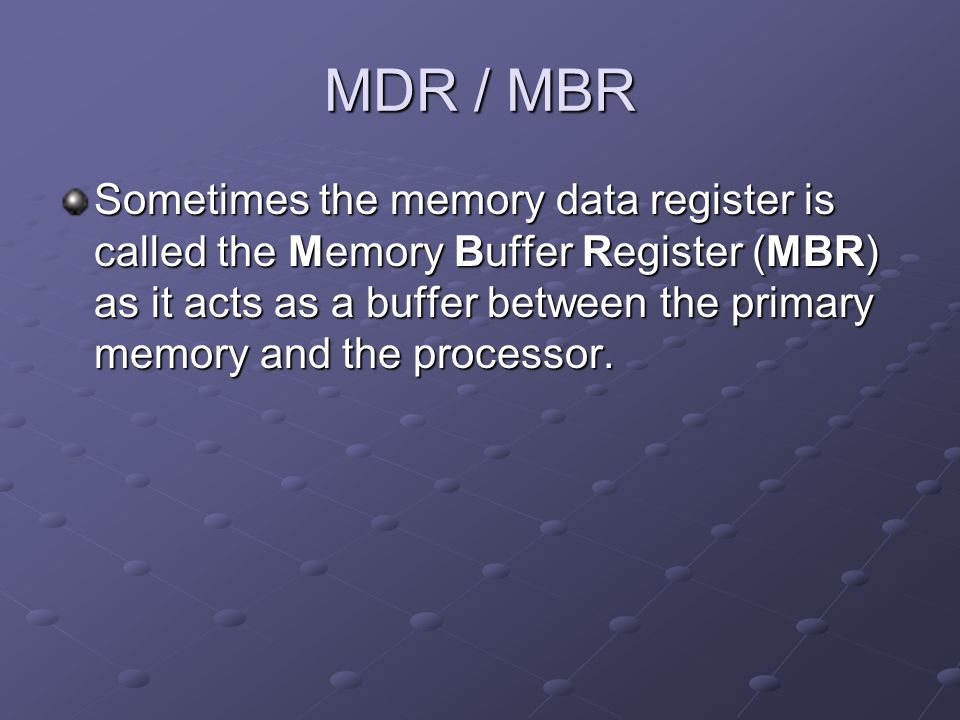 MDR / MBR Sometimes the memory data register is called the Memory Buffer Register (MBR) as it acts as a buffer between the primary memory and the proc