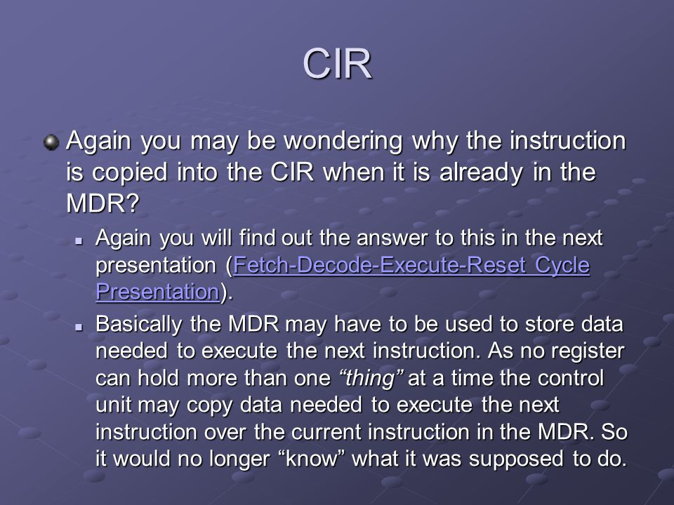 CIR Again you may be wondering why the instruction is copied into the CIR when it is already in the MDR? Again you will find out the answer to this in