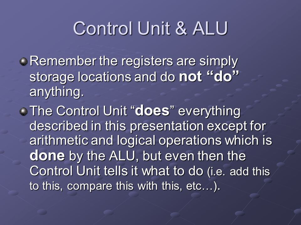 "Control Unit & ALU Remember the registers are simply storage locations and do not ""do"" anything. The Control Unit "" does "" everything described in thi"
