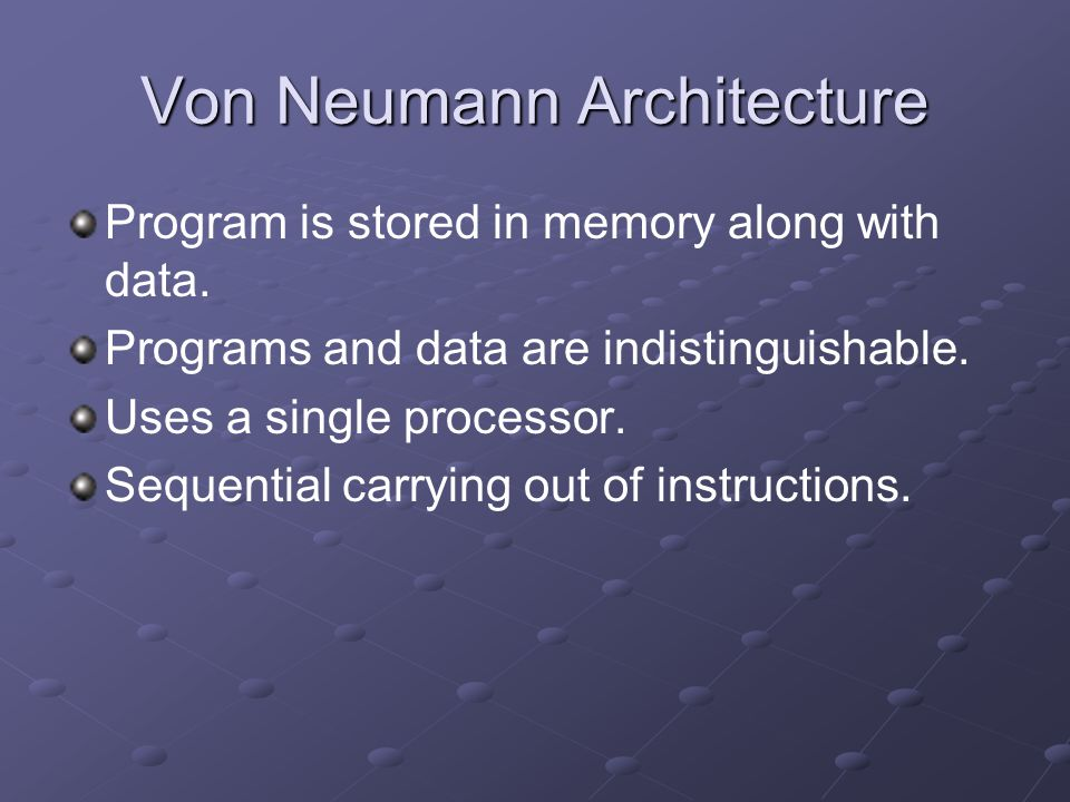 Von Neumann Architecture Program is stored in memory along with data. Programs and data are indistinguishable. Uses a single processor. Sequential car