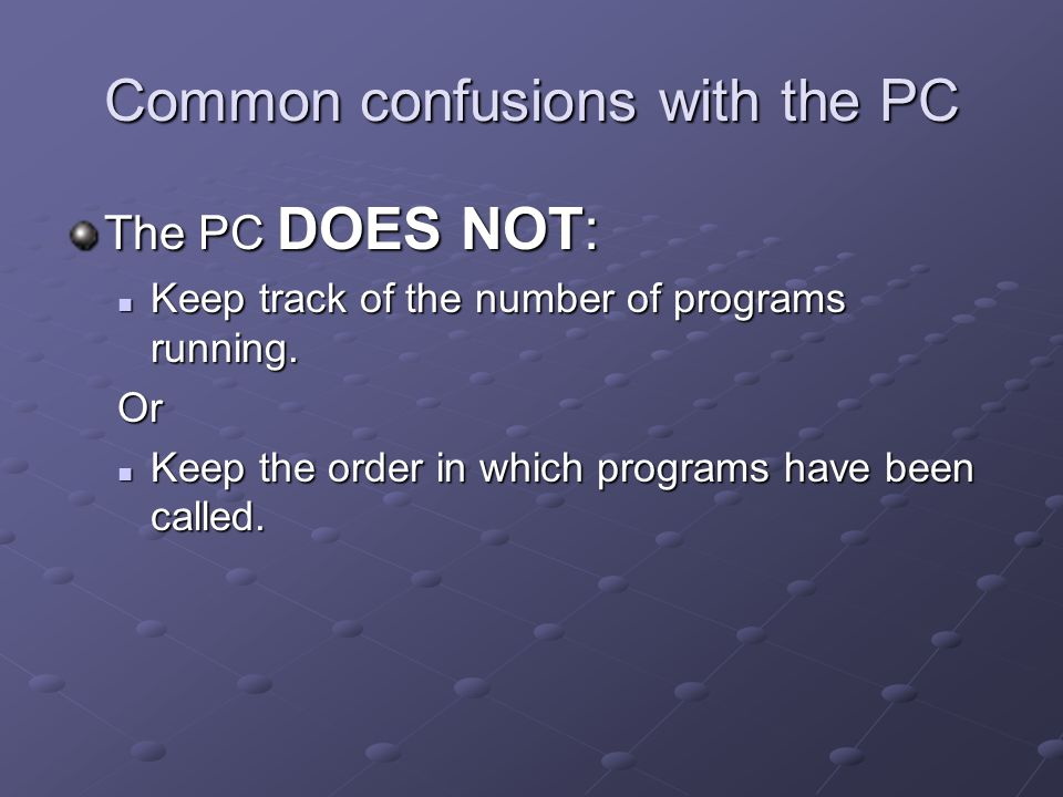 Common confusions with the PC The PC DOES NOT: Keep track of the number of programs running. Keep track of the number of programs running.Or Keep the