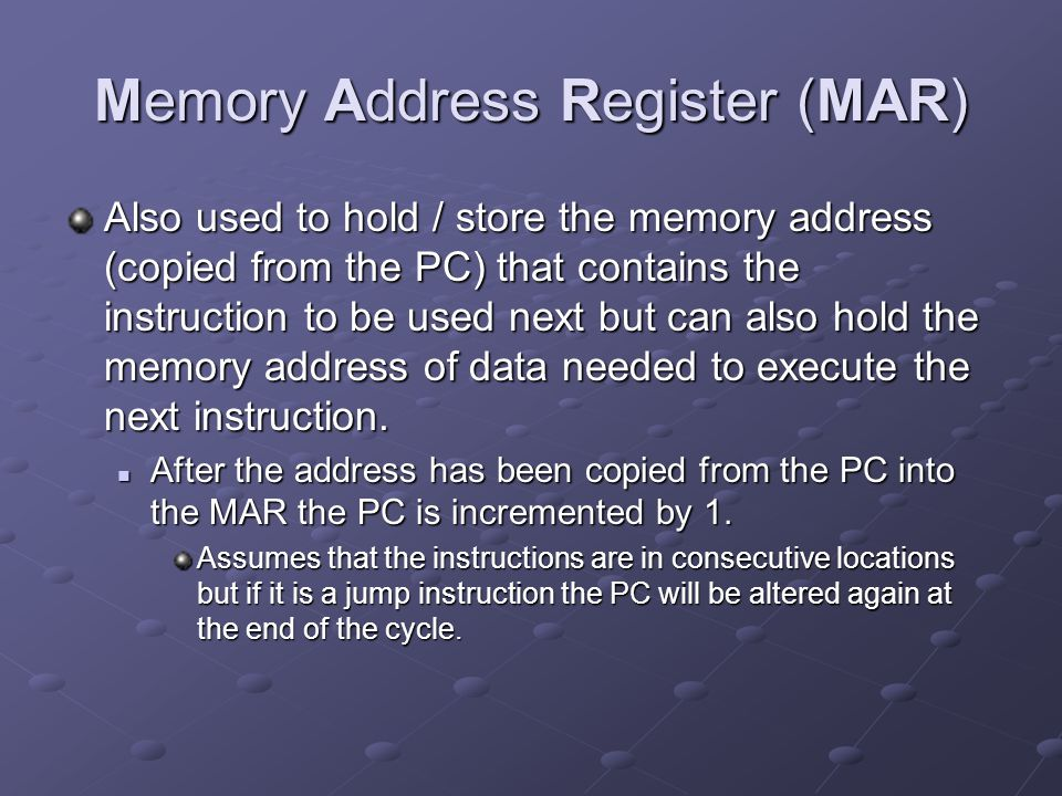 Memory Address Register (MAR) Also used to hold / store the memory address (copied from the PC) that contains the instruction to be used next but can