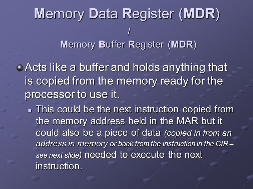 Memory Data Register (MDR) / Memory Buffer Register (MDR) Acts like a buffer and holds anything that is copied from the memory ready for the processor