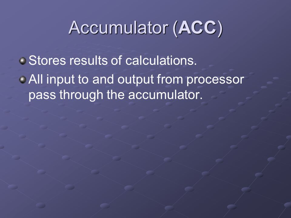 Accumulator (ACC) Stores results of calculations. All input to and output from processor pass through the accumulator.