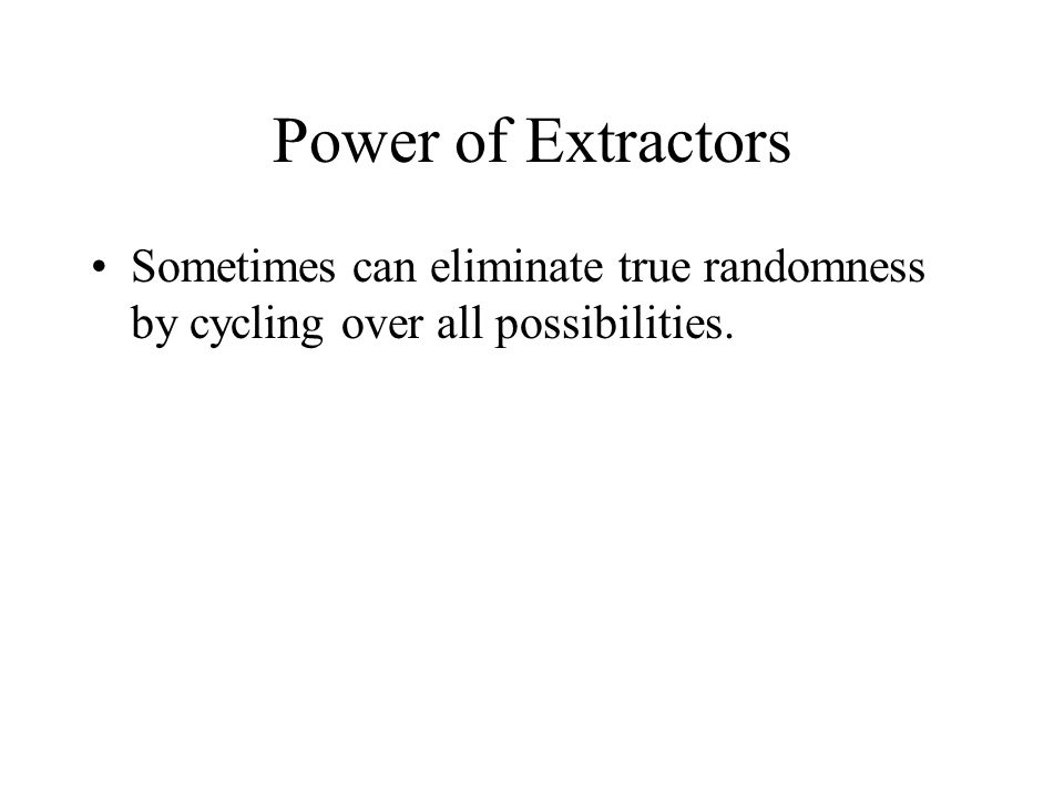 Power of Extractors Sometimes can eliminate true randomness by cycling over all possibilities.