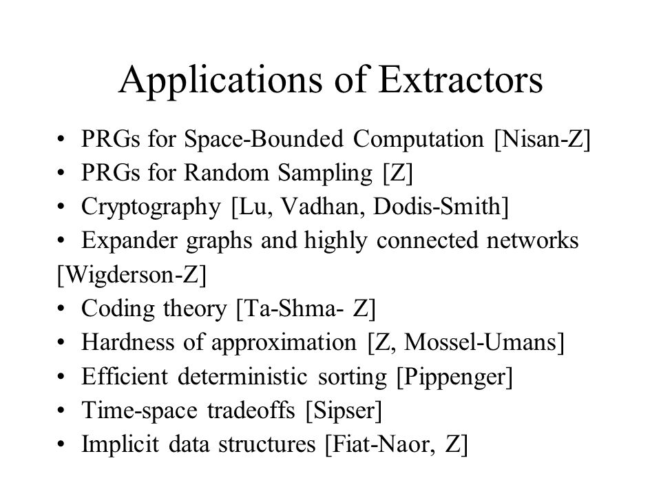Applications of Extractors PRGs for Space-Bounded Computation [Nisan-Z] PRGs for Random Sampling [Z] Cryptography [Lu, Vadhan, Dodis-Smith] Expander graphs and highly connected networks [Wigderson-Z] Coding theory [Ta-Shma- Z] Hardness of approximation [Z, Mossel-Umans] Efficient deterministic sorting [Pippenger] Time-space tradeoffs [Sipser] Implicit data structures [Fiat-Naor, Z]
