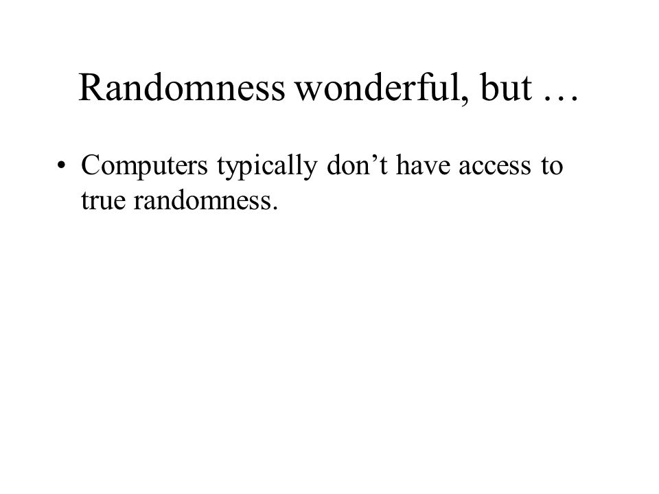 Randomness wonderful, but … Computers typically don't have access to true randomness.