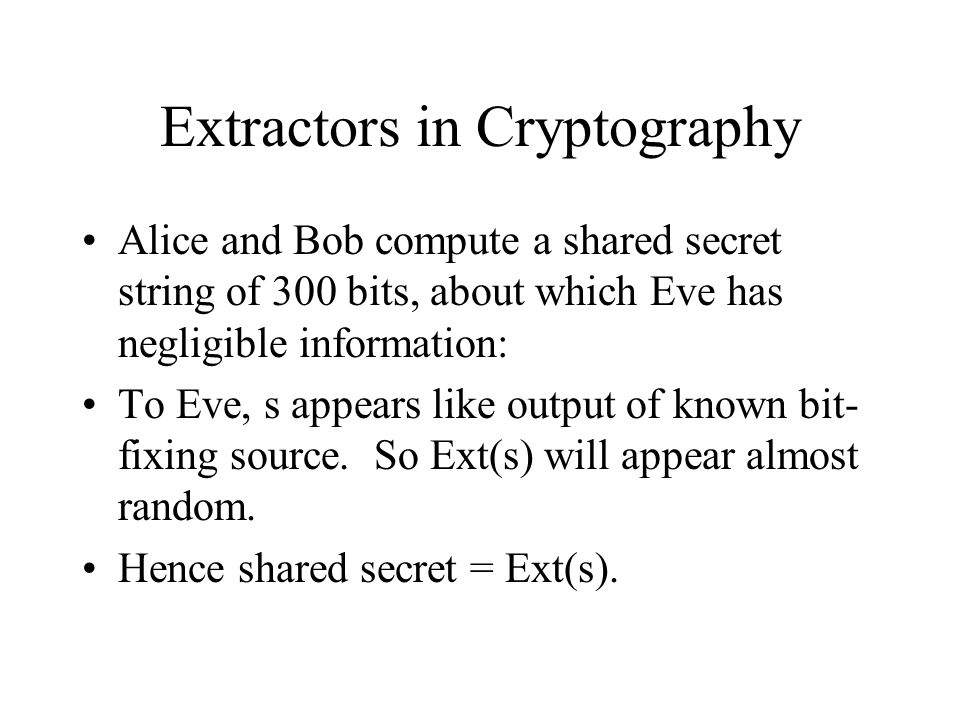 Extractors in Cryptography Alice and Bob compute a shared secret string of 300 bits, about which Eve has negligible information: To Eve, s appears like output of known bit- fixing source.