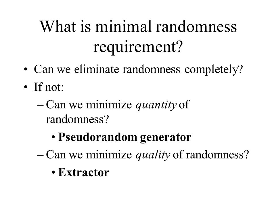 What is minimal randomness requirement. Can we eliminate randomness completely.