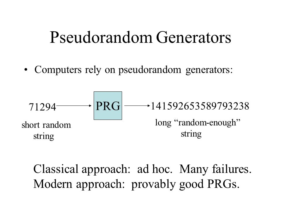 Pseudorandom Generators Computers rely on pseudorandom generators: PRG 71294 141592653589793238 short random string long random-enough string Classical approach: ad hoc.
