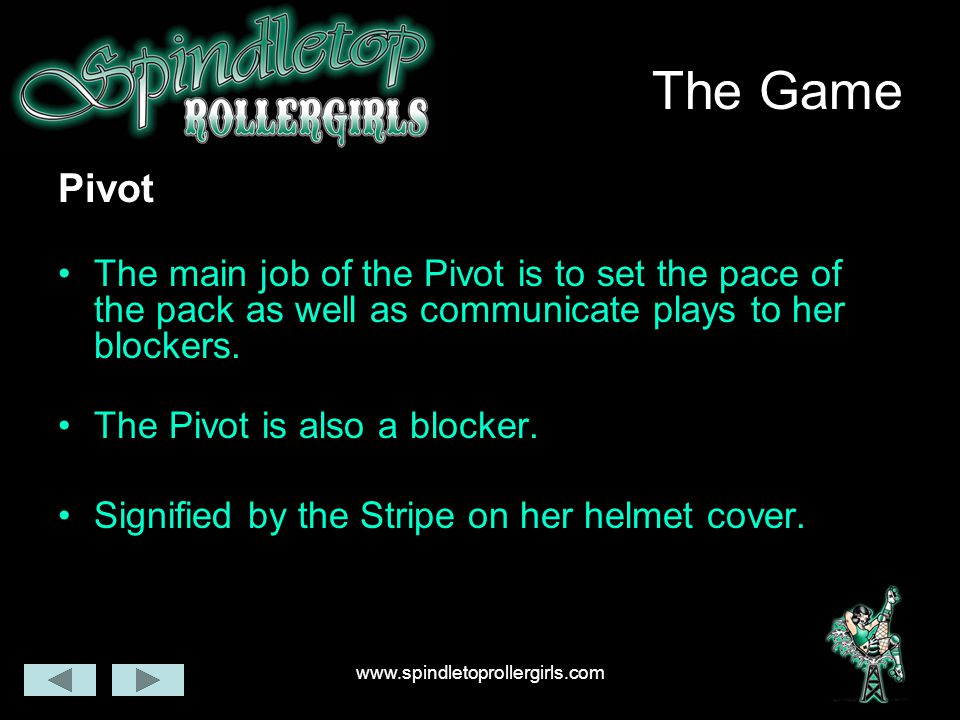www.spindletoprollergirls.com The Game Pivot The main job of the Pivot is to set the pace of the pack as well as communicate plays to her blockers. Th