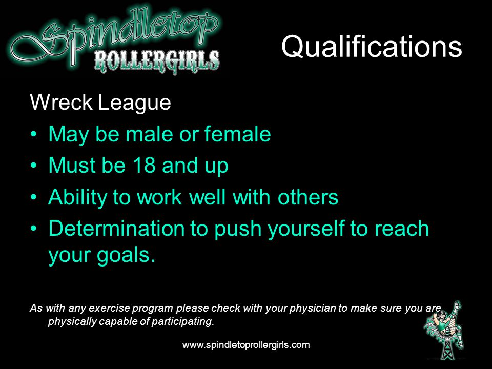 Qualifications Wreck League May be male or female Must be 18 and up Ability to work well with others Determination to push yourself to reach your goal