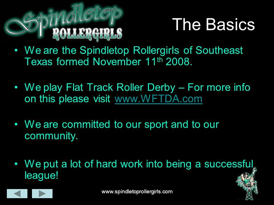 www.spindletoprollergirls.com The Basics We are the Spindletop Rollergirls of Southeast Texas formed November 11 th 2008.