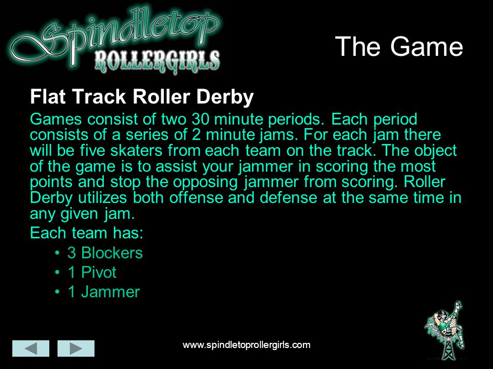 www.spindletoprollergirls.com The Game Flat Track Roller Derby Games consist of two 30 minute periods. Each period consists of a series of 2 minute ja