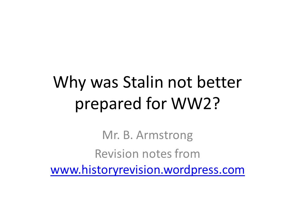 Why was Stalin not better prepared for WW2? Mr. B. Armstrong Revision notes from www.historyrevision.wordpress.com www.historyrevision.wordpress.com