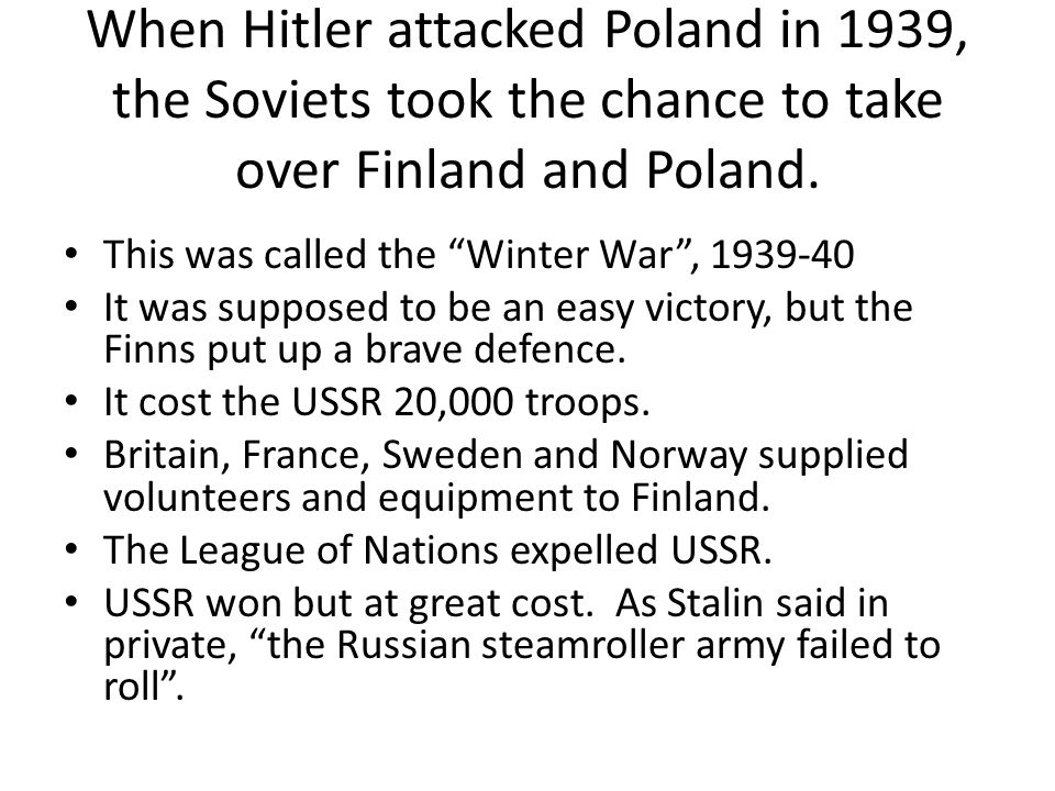 "When Hitler attacked Poland in 1939, the Soviets took the chance to take over Finland and Poland. This was called the ""Winter War"", 1939-40 It was sup"