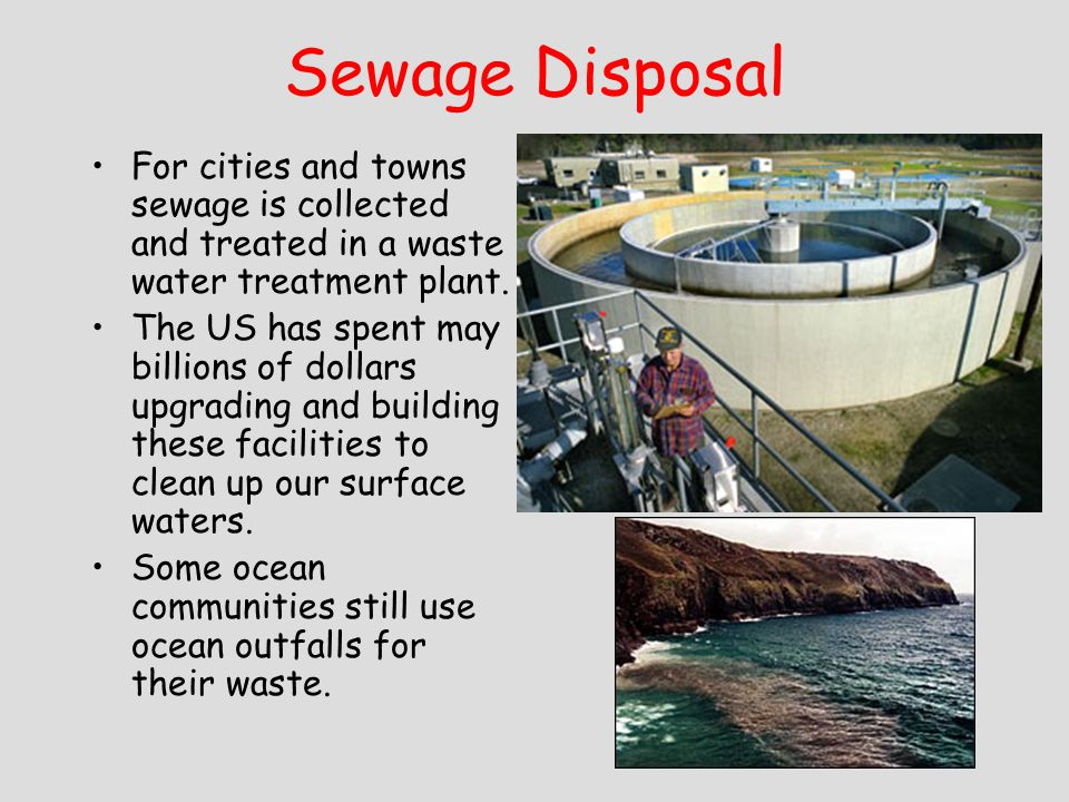 Sewage Disposal For cities and towns sewage is collected and treated in a waste water treatment plant.