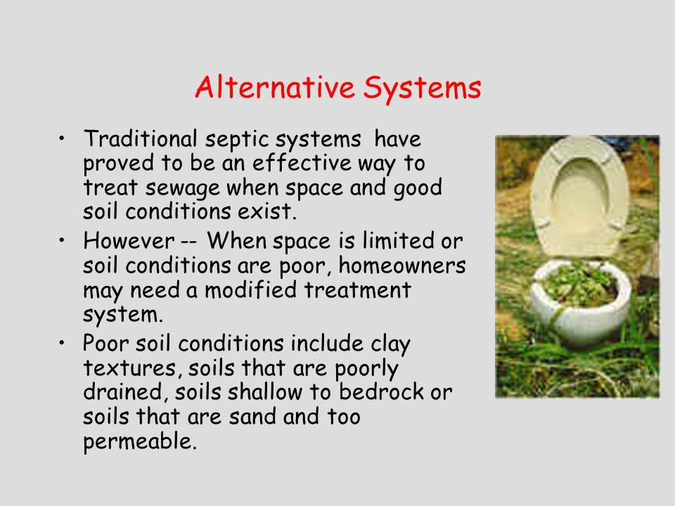 Alternative Systems Traditional septic systems have proved to be an effective way to treat sewage when space and good soil conditions exist.