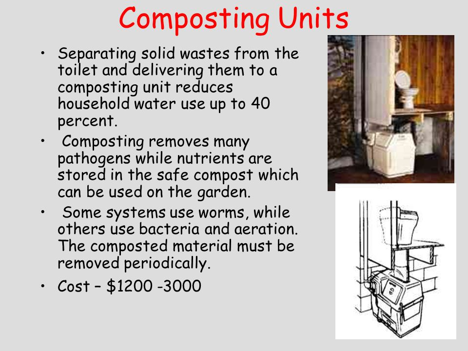 Composting Units Separating solid wastes from the toilet and delivering them to a composting unit reduces household water use up to 40 percent. Compos