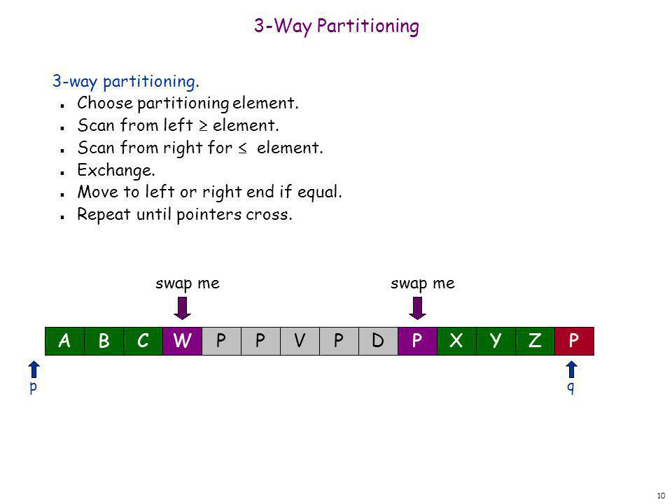 10 3-Way Partitioning 3-way partitioning. n Choose partitioning element. n Scan from left  element. n Scan from right for  element. n Exchange. n Mo