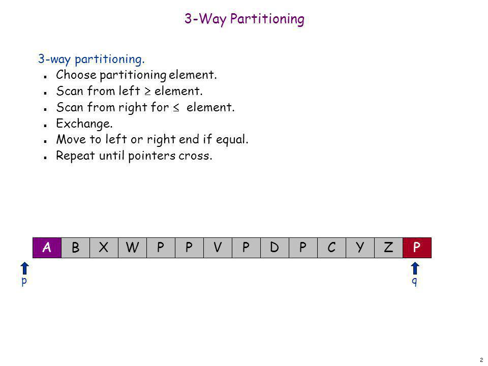 2 3-Way Partitioning 3-way partitioning. n Choose partitioning element. n Scan from left  element. n Scan from right for  element. n Exchange. n Mov