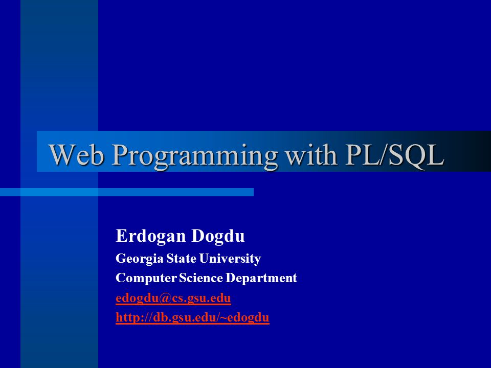 Web Programming with PL/SQL Erdogan Dogdu Georgia State University Computer Science Department edogdu@cs.gsu.edu http://db.gsu.edu/~edogdu