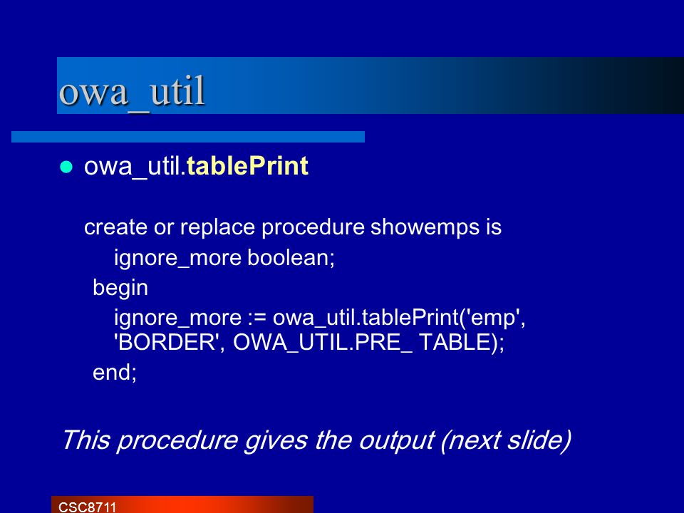 CSC8711 owa_util owa_util.tablePrint create or replace procedure showemps is ignore_more boolean; begin ignore_more := owa_util.tablePrint('emp', 'BOR