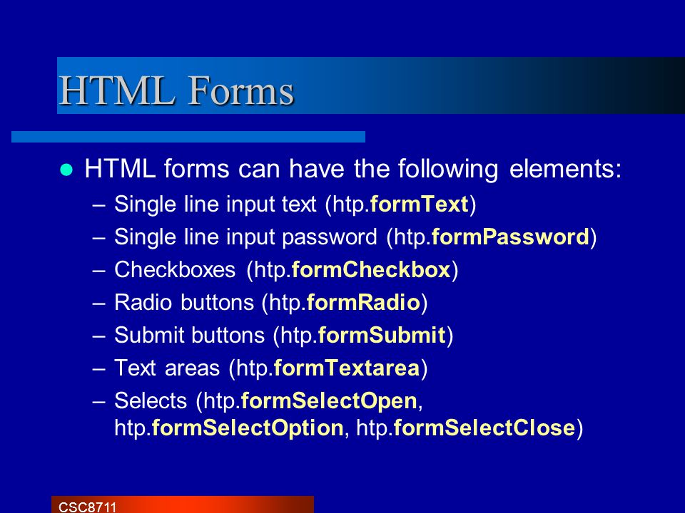 CSC8711 HTML Forms HTML forms can have the following elements: –Single line input text (htp.formText) –Single line input password (htp.formPassword) –Checkboxes (htp.formCheckbox) –Radio buttons (htp.formRadio) –Submit buttons (htp.formSubmit) –Text areas (htp.formTextarea) –Selects (htp.formSelectOpen, htp.formSelectOption, htp.formSelectClose)