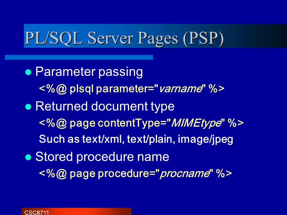 CSC8711 PL/SQL Server Pages (PSP) Parameter passing Returned document type Such as text/xml, text/plain, image/jpeg Stored procedure name