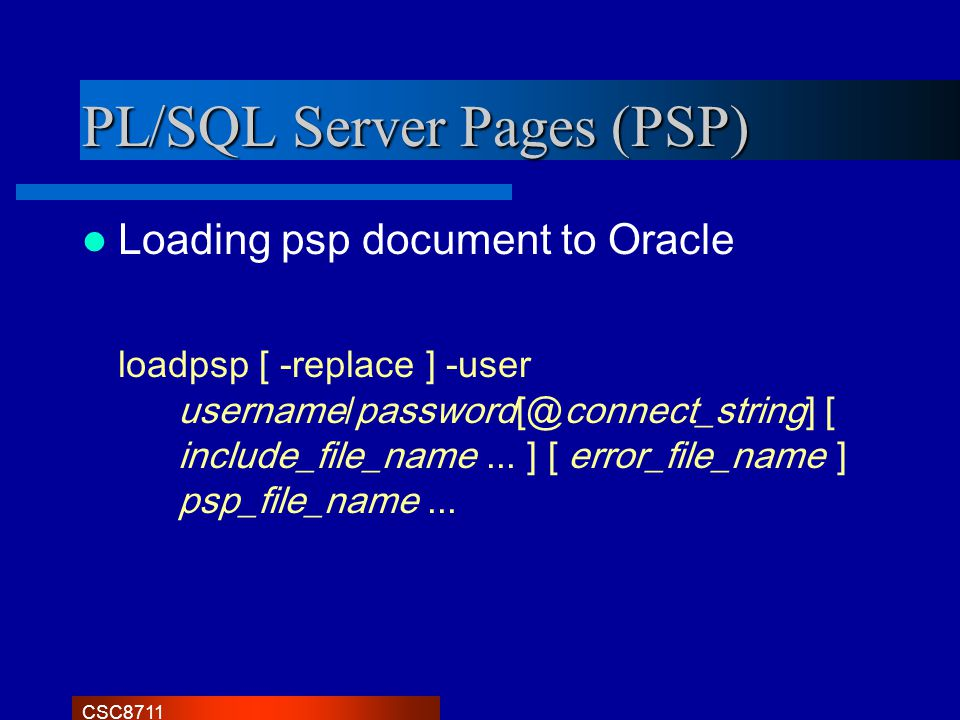 CSC8711 PL/SQL Server Pages (PSP) Loading psp document to Oracle loadpsp [ -replace ] -user username/password[@connect_string] [ include_file_name...