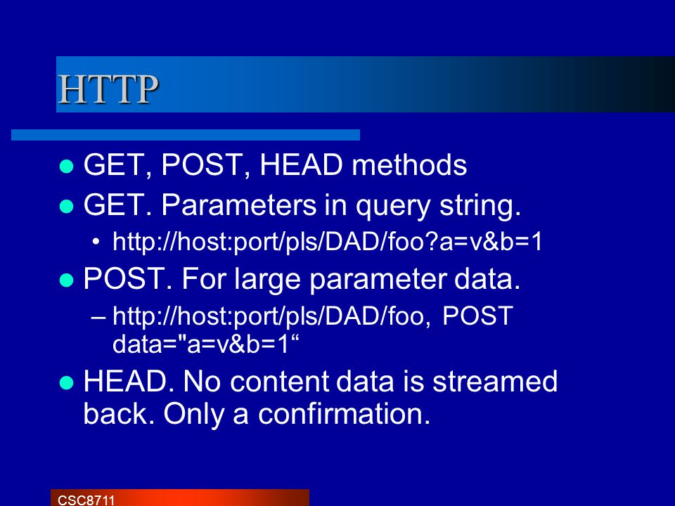 CSC8711 HTTP GET, POST, HEAD methods GET. Parameters in query string. http://host:port/pls/DAD/foo?a=v&b=1 POST. For large parameter data. –http://hos