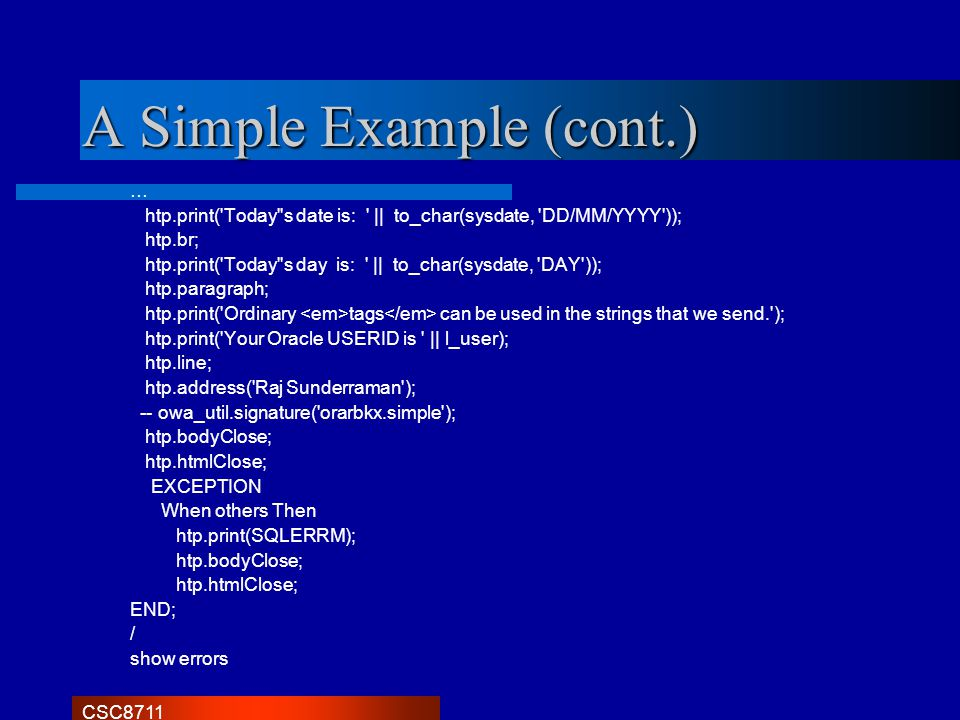 CSC8711 A Simple Example (cont.) … htp.print('Today''s date is: '    to_char(sysdate, 'DD/MM/YYYY')); htp.br; htp.print('Today''s day is: '    to_char