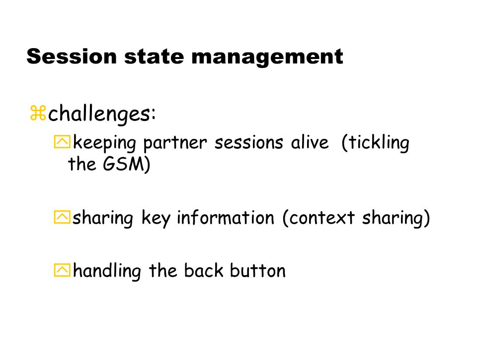 Session state management zchallenges: ykeeping partner sessions alive (tickling the GSM) ysharing key information (context sharing) yhandling the back button