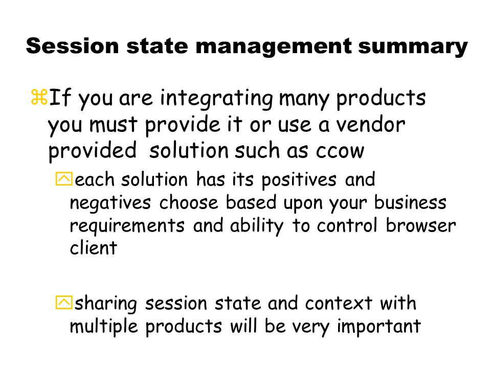 Session state management summary zIf you are integrating many products you must provide it or use a vendor provided solution such as ccow yeach solution has its positives and negatives choose based upon your business requirements and ability to control browser client ysharing session state and context with multiple products will be very important