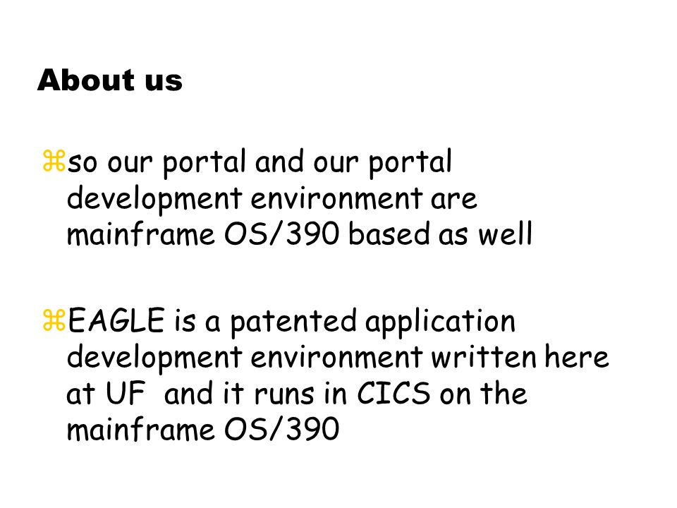 About us zso our portal and our portal development environment are mainframe OS/390 based as well  EAGLE is a patented application development environment written here at UF and it runs in CICS on the mainframe OS/390
