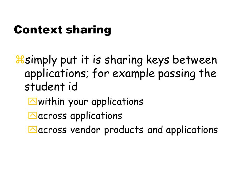 Context sharing zsimply put it is sharing keys between applications; for example passing the student id ywithin your applications yacross applications  across vendor products and applications
